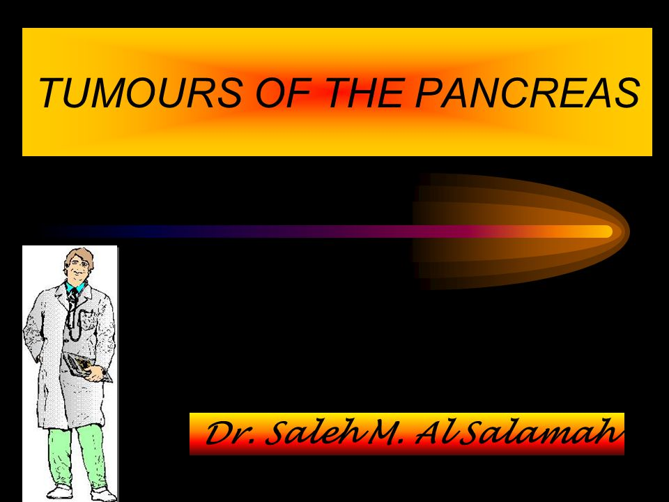 TUMOURS OF THE PANCREAS Dr. Saleh M. Al Salamah