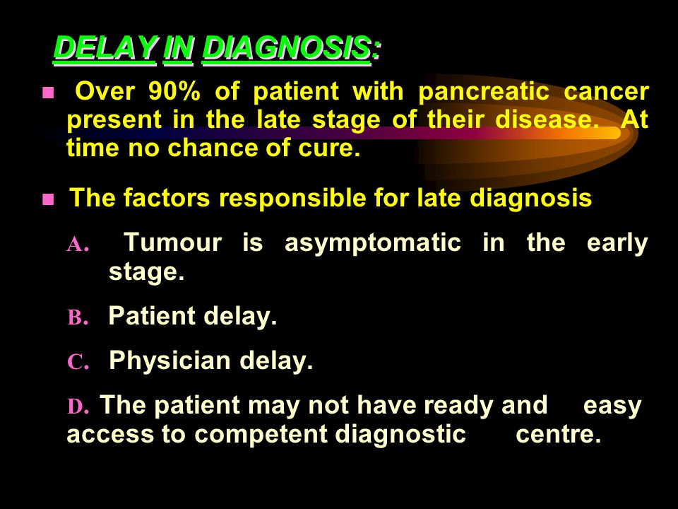 DELAY IN DIAGNOSIS: Over 90% of patient with pancreatic cancer present in the late stage of their disease.
