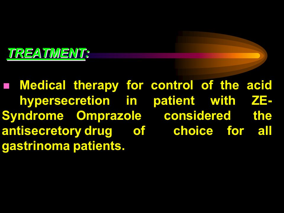 TREATMENT: Medical therapy for control of the acid hypersecretion in patient with ZE- Syndrome Omprazole considered the antisecretory drug of choice for all gastrinoma patients.