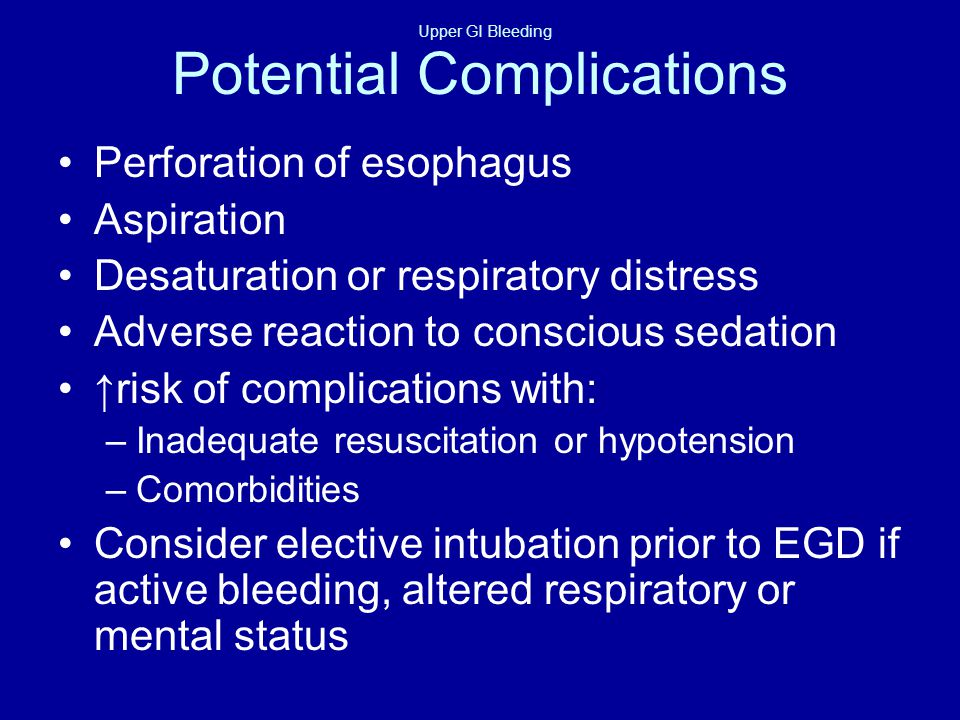 Upper GI Bleeding Potential Complications Perforation of esophagus Aspiration Desaturation or respiratory distress Adverse reaction to conscious sedation ↑risk of complications with: –Inadequate resuscitation or hypotension –Comorbidities Consider elective intubation prior to EGD if active bleeding, altered respiratory or mental status