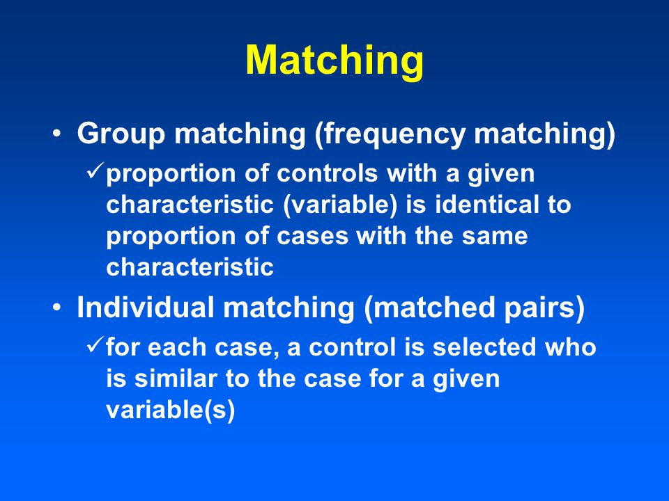 Matching Group matching (frequency matching) proportion of controls with a given characteristic (variable) is identical to proportion of cases with the same characteristic Individual matching (matched pairs) for each case, a control is selected who is similar to the case for a given variable(s)