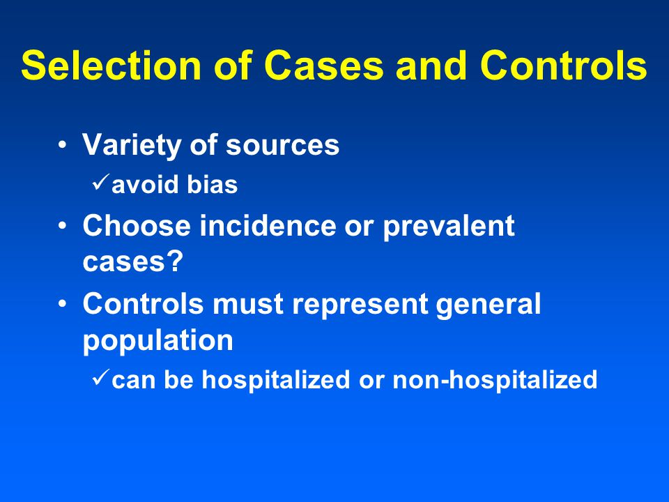 Selection of Cases and Controls Variety of sources avoid bias Choose incidence or prevalent cases.