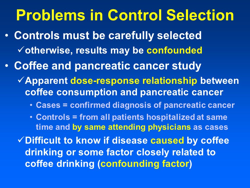 Problems in Control Selection Controls must be carefully selected otherwise, results may be confounded Coffee and pancreatic cancer study Apparent dose-response relationship between coffee consumption and pancreatic cancer Cases = confirmed diagnosis of pancreatic cancer Controls = from all patients hospitalized at same time and by same attending physicians as cases Difficult to know if disease caused by coffee drinking or some factor closely related to coffee drinking (confounding factor)