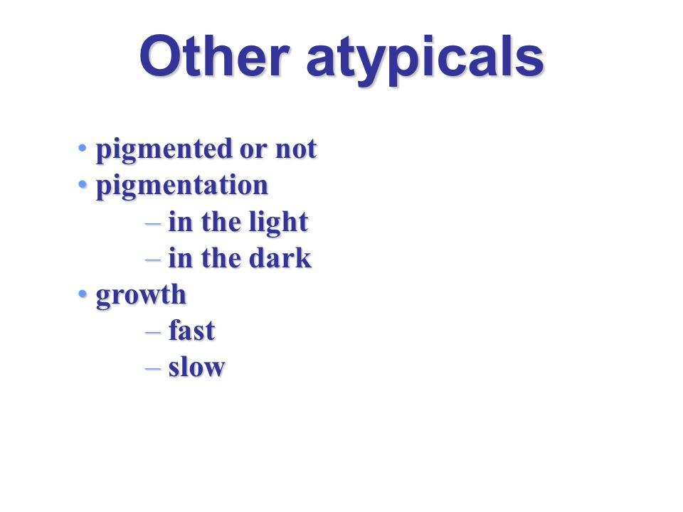 Other atypicals pigmented or not pigmentation pigmentation – in the light – in the dark growth growth – fast – slow