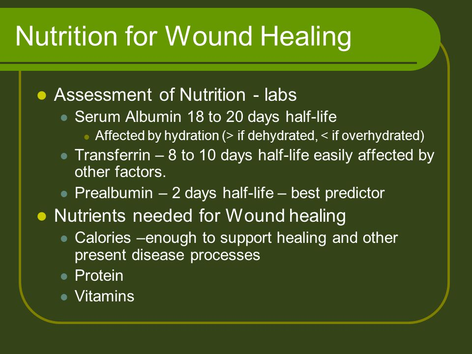 Nutrition for Wound Healing Assessment of Nutrition - labs Serum Albumin 18 to 20 days half-life Affected by hydration (> if dehydrated, < if overhydrated) Transferrin – 8 to 10 days half-life easily affected by other factors.