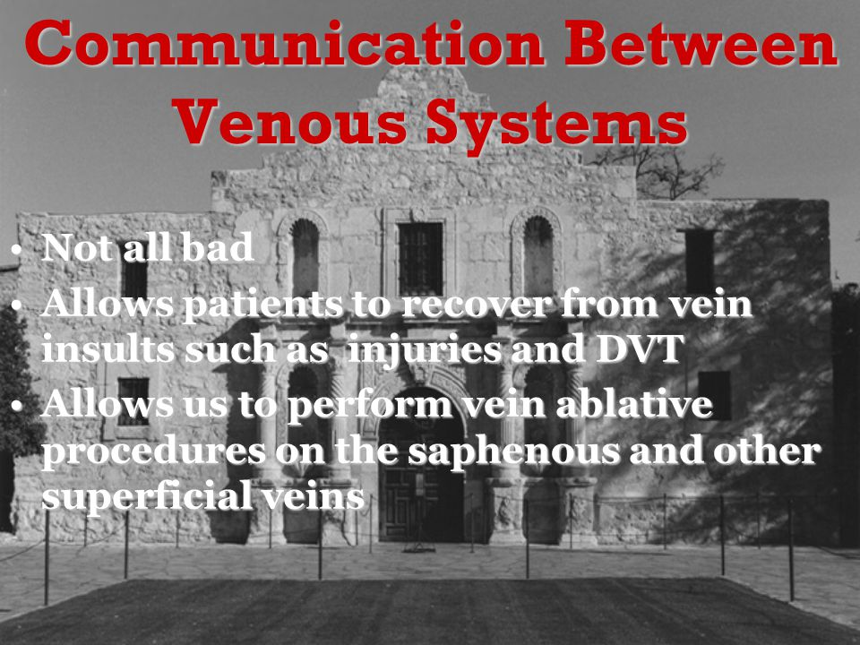 Communication Between Venous Systems Not all badNot all bad Allows patients to recover from vein insults such as injuries and DVTAllows patients to recover from vein insults such as injuries and DVT Allows us to perform vein ablative procedures on the saphenous and other superficial veinsAllows us to perform vein ablative procedures on the saphenous and other superficial veins
