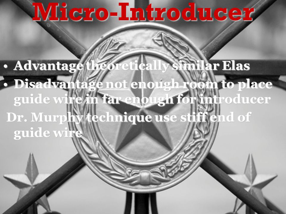 Micro-Introducer Advantage theoretically similar ElasAdvantage theoretically similar Elas Disadvantage not enough room to place guide wire in far enough for introducerDisadvantage not enough room to place guide wire in far enough for introducer Dr.