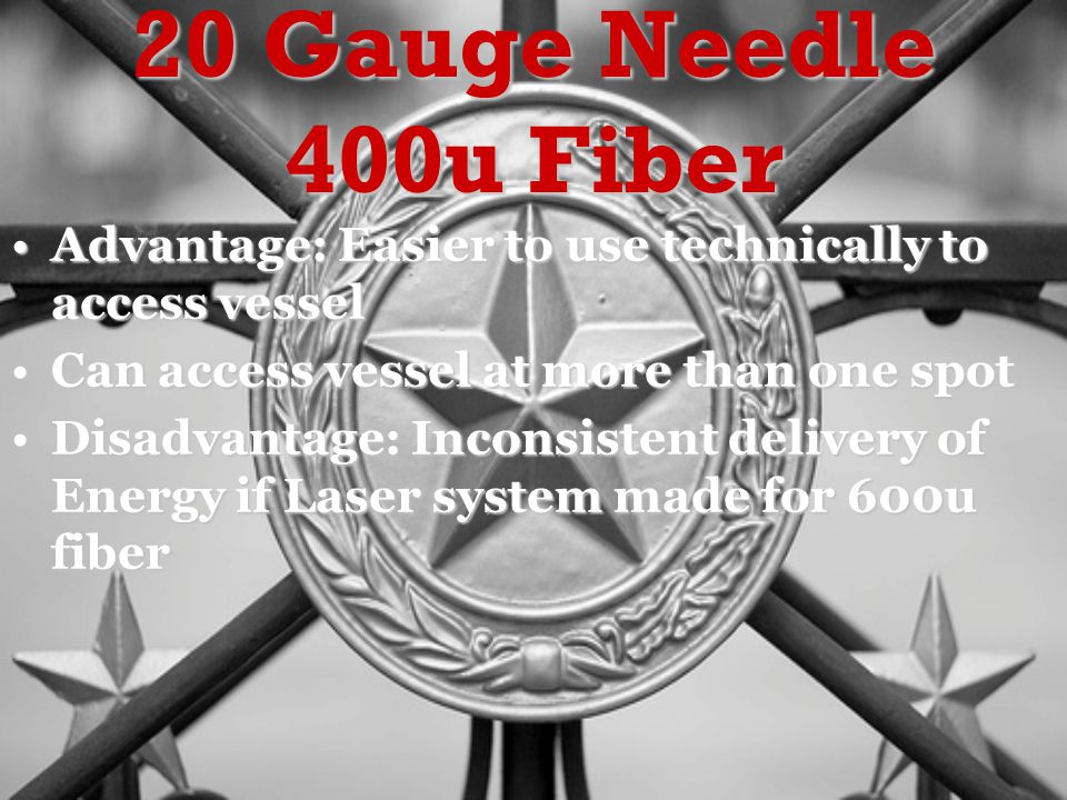 20 Gauge Needle 400u Fiber Advantage: Easier to use technically to access vesselAdvantage: Easier to use technically to access vessel Can access vessel at more than one spotCan access vessel at more than one spot Disadvantage: Inconsistent delivery of Energy if Laser system made for 600u fiberDisadvantage: Inconsistent delivery of Energy if Laser system made for 600u fiber