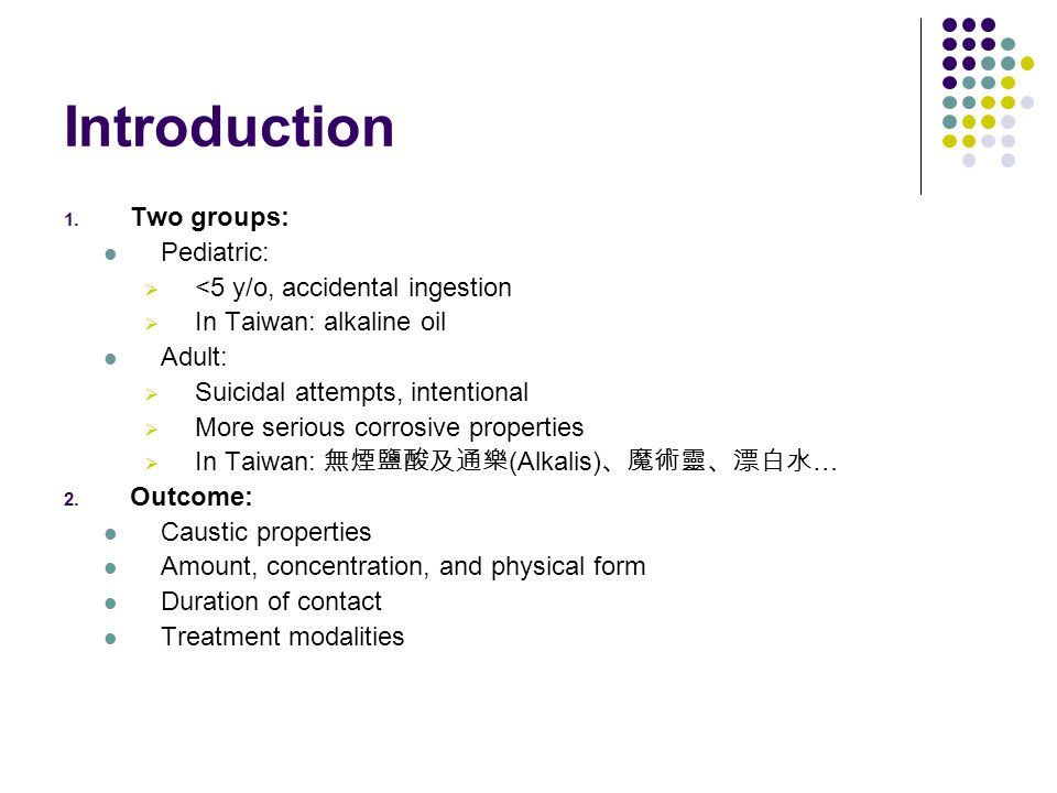 Introduction 1. Two groups: Pediatric:  <5 y/o, accidental ingestion  In Taiwan: alkaline oil Adult:  Suicidal attempts, intentional  More serious