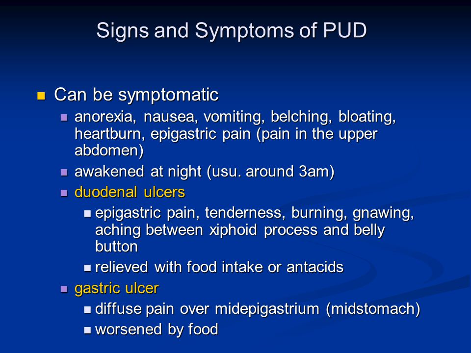 Signs and Symptoms of PUD Can be symptomatic Can be symptomatic anorexia, nausea, vomiting, belching, bloating, heartburn, epigastric pain (pain in the upper abdomen) anorexia, nausea, vomiting, belching, bloating, heartburn, epigastric pain (pain in the upper abdomen) awakened at night (usu.