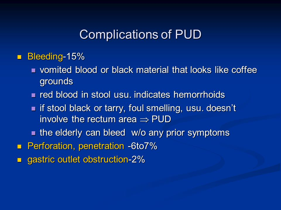 Complications of PUD Bleeding-15% Bleeding-15% vomited blood or black material that looks like coffee grounds vomited blood or black material that looks like coffee grounds red blood in stool usu.