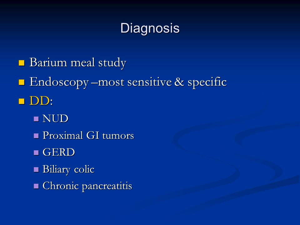 Diagnosis Barium meal study Barium meal study Endoscopy –most sensitive & specific Endoscopy –most sensitive & specific DD: DD: NUD NUD Proximal GI tumors Proximal GI tumors GERD GERD Biliary colic Biliary colic Chronic pancreatitis Chronic pancreatitis