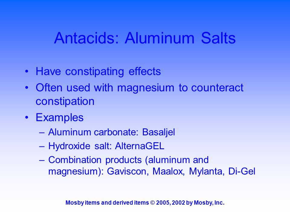 Mosby items and derived items © 2005, 2002 by Mosby, Inc. Antacids: Aluminum Salts Have constipating effects Often used with magnesium to counteract c