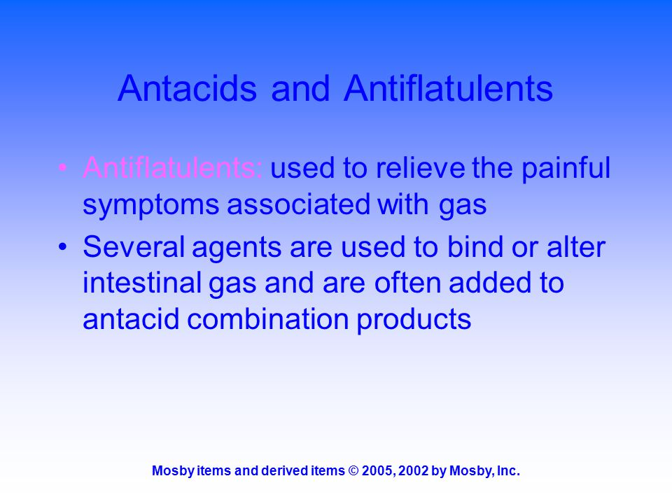 Mosby items and derived items © 2005, 2002 by Mosby, Inc. Antacids and Antiflatulents Antiflatulents: used to relieve the painful symptoms associated