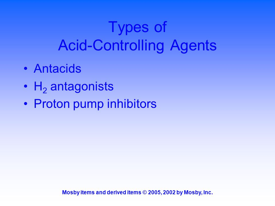 Mosby items and derived items © 2005, 2002 by Mosby, Inc. Types of Acid-Controlling Agents Antacids H 2 antagonists Proton pump inhibitors