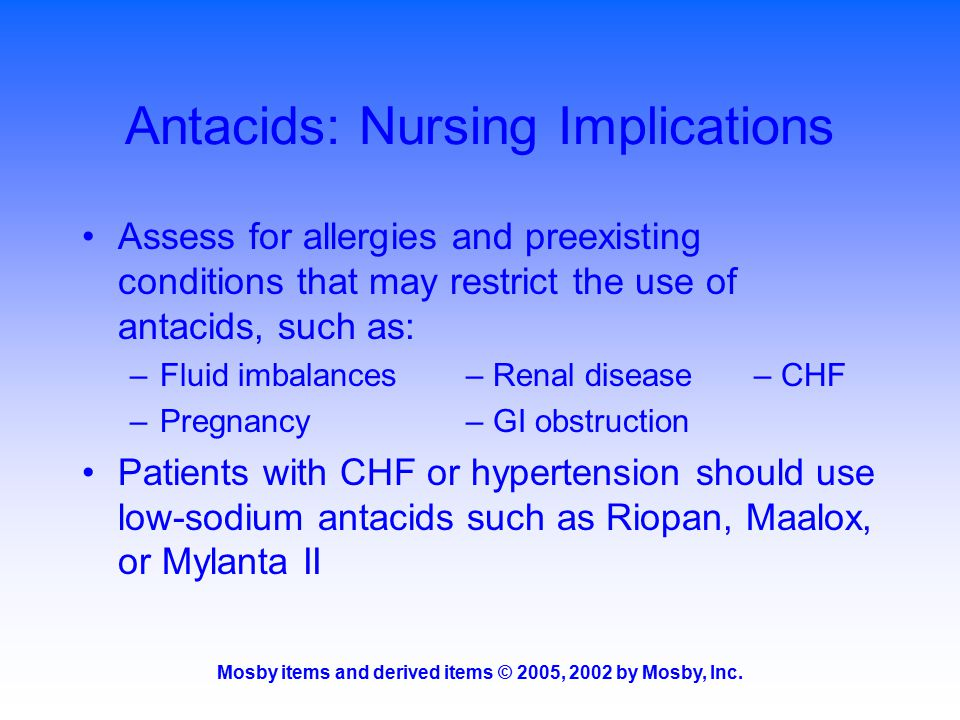 Mosby items and derived items © 2005, 2002 by Mosby, Inc. Antacids: Nursing Implications Assess for allergies and preexisting conditions that may rest