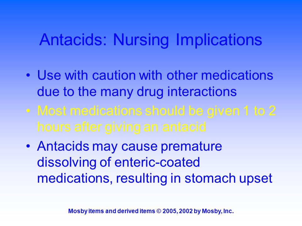 Mosby items and derived items © 2005, 2002 by Mosby, Inc. Antacids: Nursing Implications Use with caution with other medications due to the many drug