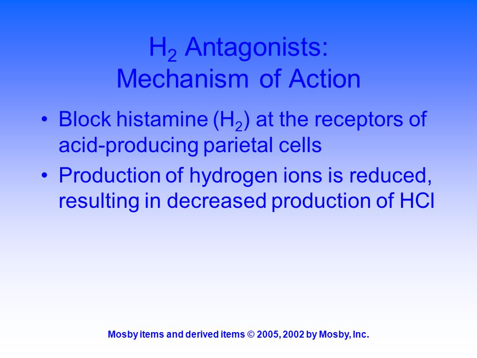 Mosby items and derived items © 2005, 2002 by Mosby, Inc. H 2 Antagonists: Mechanism of Action Block histamine (H 2 ) at the receptors of acid-produci