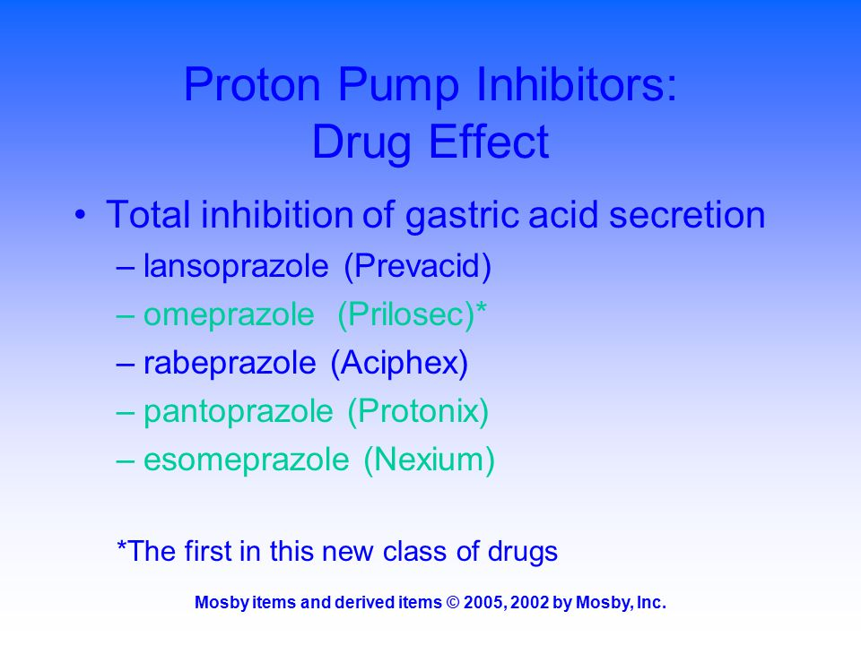 Mosby items and derived items © 2005, 2002 by Mosby, Inc. Proton Pump Inhibitors: Drug Effect Total inhibition of gastric acid secretion –lansoprazole