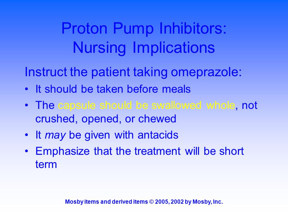 Mosby items and derived items © 2005, 2002 by Mosby, Inc. Proton Pump Inhibitors: Nursing Implications Instruct the patient taking omeprazole: It shou