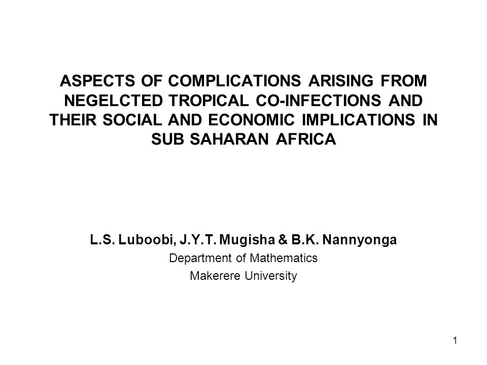 1 ASPECTS OF COMPLICATIONS ARISING FROM NEGELCTED TROPICAL CO-INFECTIONS AND THEIR SOCIAL AND ECONOMIC IMPLICATIONS IN SUB SAHARAN AFRICA L.S. Luboobi