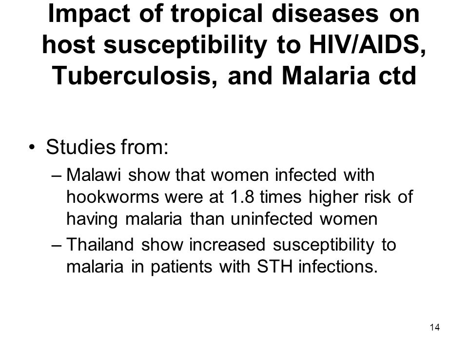14 Impact of tropical diseases on host susceptibility to HIV/AIDS, Tuberculosis, and Malaria ctd Studies from: –Malawi show that women infected with hookworms were at 1.8 times higher risk of having malaria than uninfected women –Thailand show increased susceptibility to malaria in patients with STH infections.