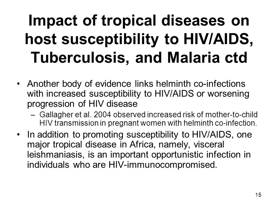 15 Impact of tropical diseases on host susceptibility to HIV/AIDS, Tuberculosis, and Malaria ctd Another body of evidence links helminth co-infections with increased susceptibility to HIV/AIDS or worsening progression of HIV disease –Gallagher et al.