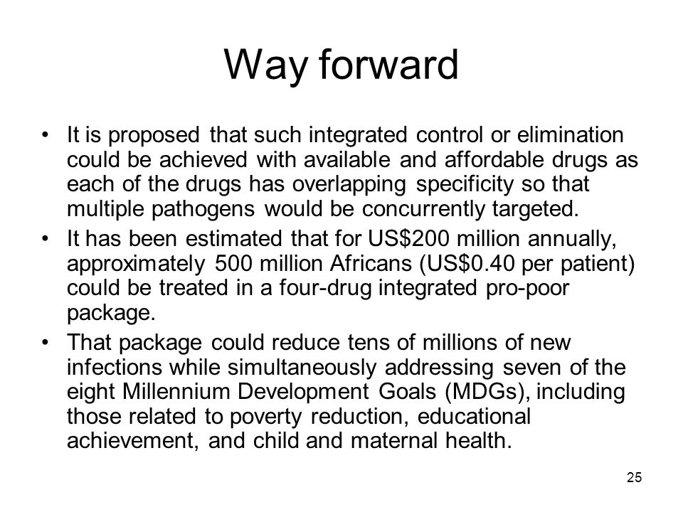 25 Way forward It is proposed that such integrated control or elimination could be achieved with available and affordable drugs as each of the drugs h