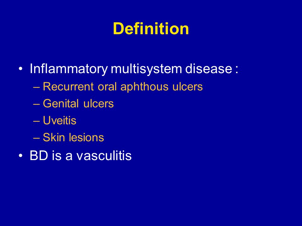 Definition Inflammatory multisystem disease : –Recurrent oral aphthous ulcers –Genital ulcers –Uveitis –Skin lesions BD is a vasculitis