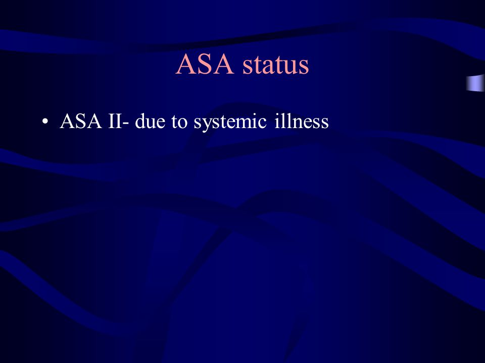 ASA status ASA II- due to systemic illness