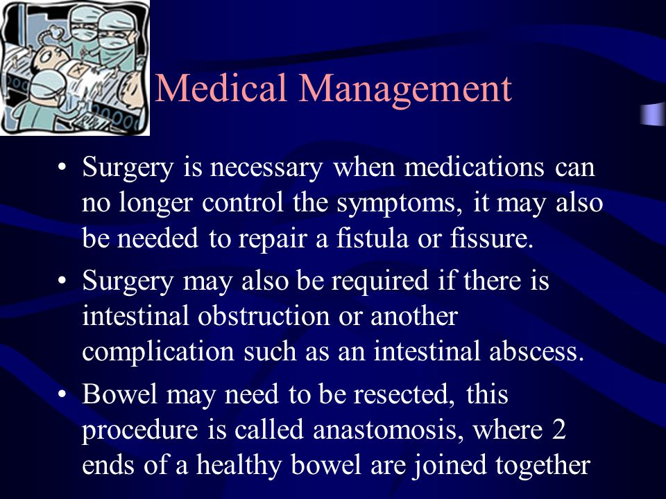 Medical Management Surgery is necessary when medications can no longer control the symptoms, it may also be needed to repair a fistula or fissure.