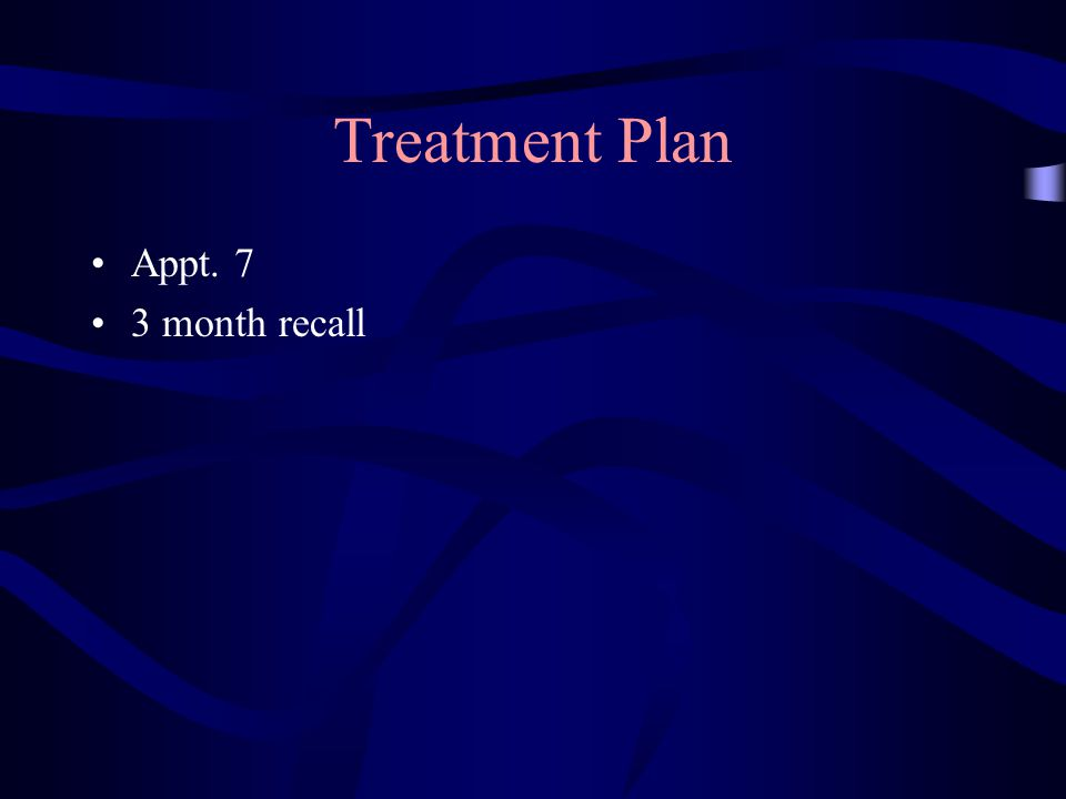 Treatment Plan Appt. 7 3 month recall