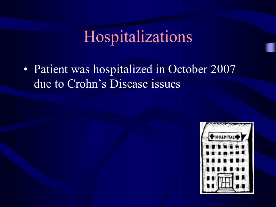Hospitalizations Patient was hospitalized in October 2007 due to Crohn's Disease issues