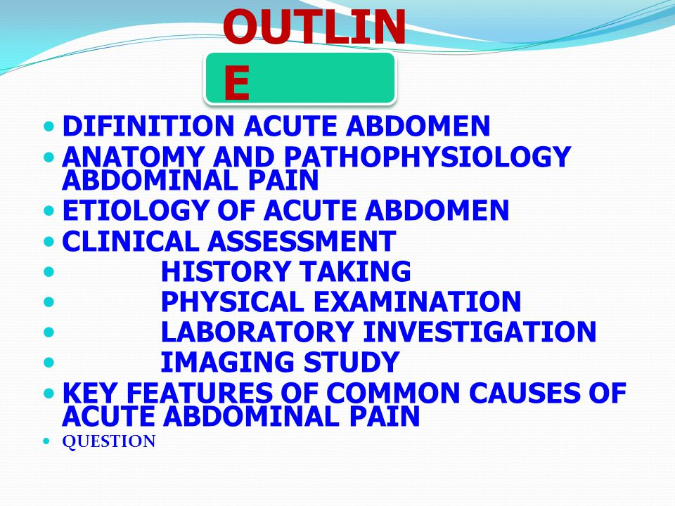 OUTLIN E DIFINITION ACUTE ABDOMEN ANATOMY AND PATHOPHYSIOLOGY ABDOMINAL PAIN ETIOLOGY OF ACUTE ABDOMEN CLINICAL ASSESSMENT HISTORY TAKING PHYSICAL EXA