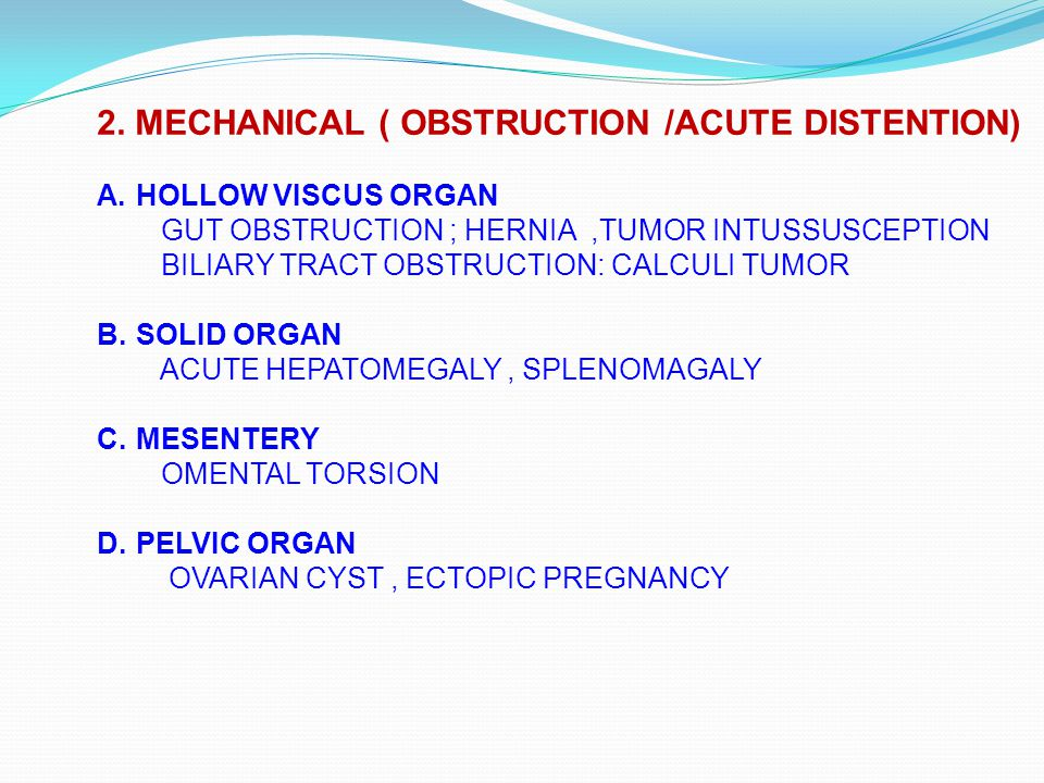2. MECHANICAL ( OBSTRUCTION /ACUTE DISTENTION) A.HOLLOW VISCUS ORGAN GUT OBSTRUCTION ; HERNIA,TUMOR INTUSSUSCEPTION BILIARY TRACT OBSTRUCTION: CALCULI