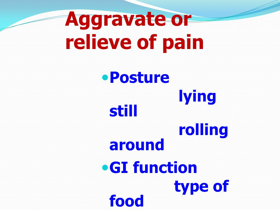 Aggravate or relieve of pain Posture lying still rolling around GI function type of food