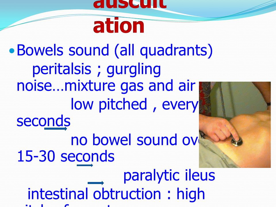 Bowels sound (all quadrants) peritalsis ; gurgling noise…mixture gas and air low pitched, every few seconds no bowel sound over a 15-30 seconds paraly