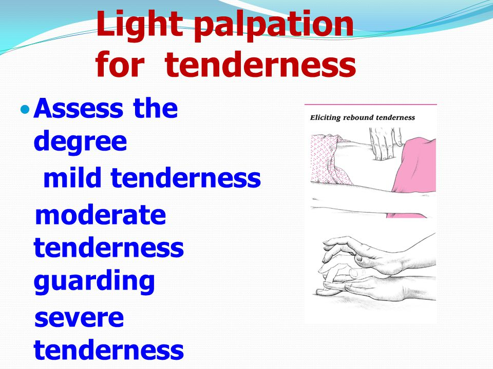 Light palpation for tenderness Assess the degree mild tenderness moderate tenderness guarding severe tenderness rebound Localized or generallized Subc