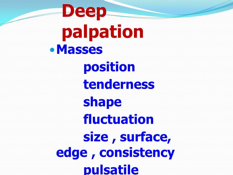 Deep palpation Masses position tenderness shape fluctuation size, surface, edge, consistency pulsatile