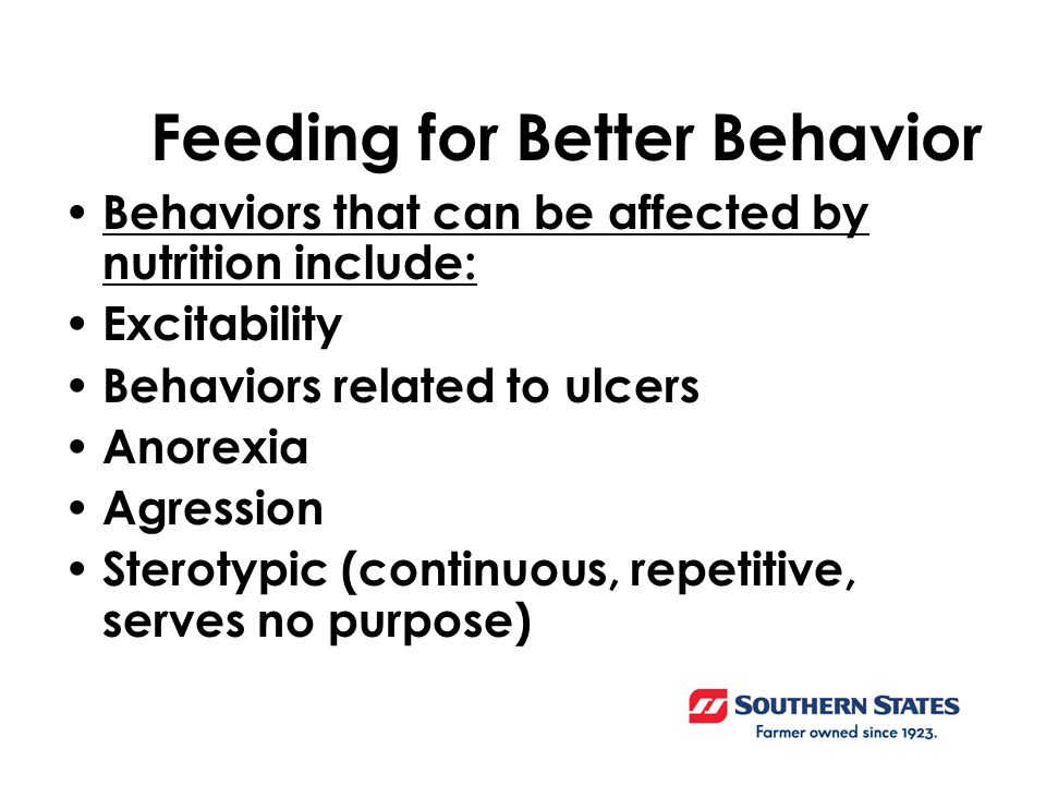 Feeding for Better Behavior Behaviors that can be affected by nutrition include: Excitability Behaviors related to ulcers Anorexia Agression Sterotypic (continuous, repetitive, serves no purpose)