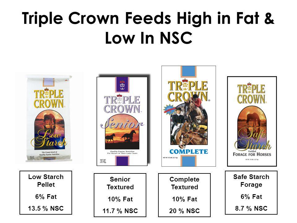 Triple Crown Feeds High in Fat & Low In NSC Low Starch Pellet 6% Fat 13.5 % NSC Senior Textured 10% Fat 11.7 % NSC Complete Textured 10% Fat 20 % NSC Safe Starch Forage 6% Fat 8.7 % NSC