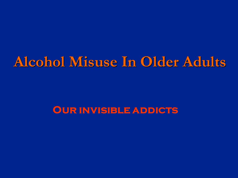 Alcohol Misuse In Older Adults Alcohol Misuse In Older Adults Our invisible addicts