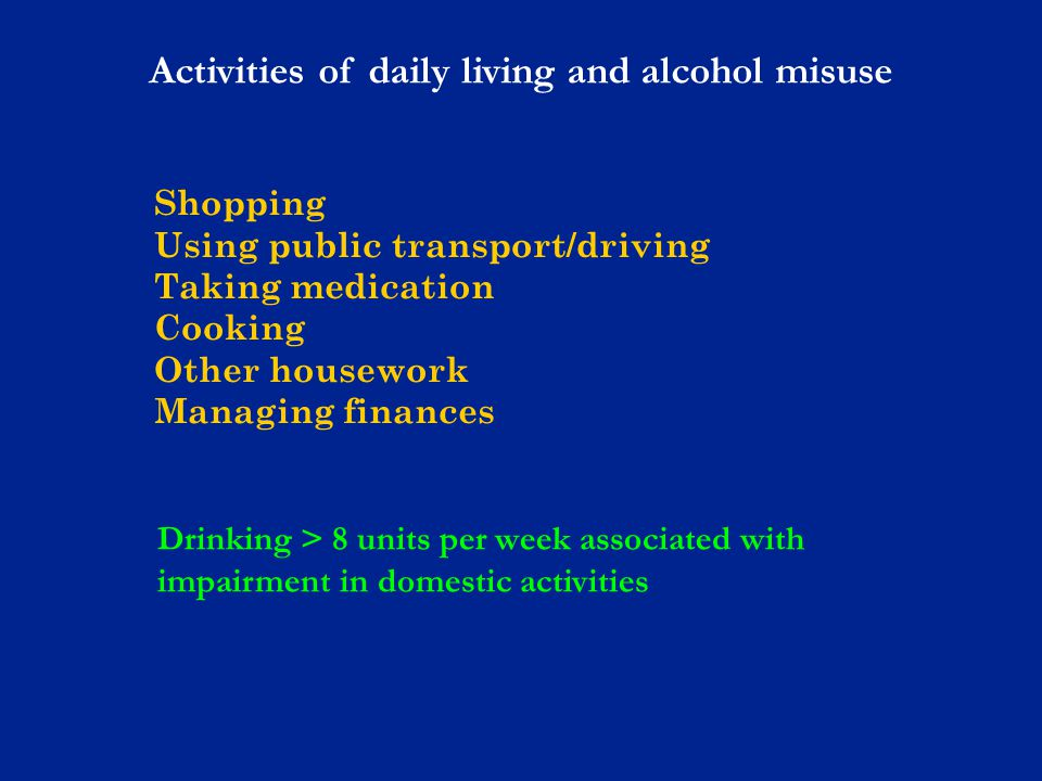 Shopping Using public transport/driving Taking medication Cooking Other housework Managing finances Activities of daily living and alcohol misuse Drinking > 8 units per week associated with impairment in domestic activities