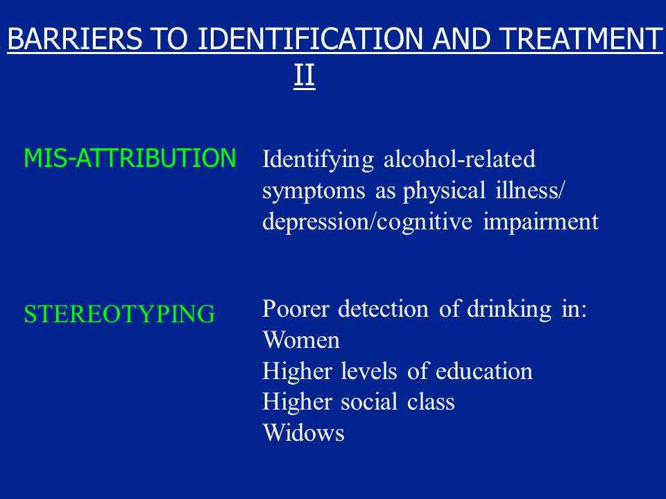 BARRIERS TO IDENTIFICATION AND TREATMENT II MIS-ATTRIBUTION Identifying alcohol-related symptoms as physical illness/ depression/cognitive impairment STEREOTYPING Poorer detection of drinking in: Women Higher levels of education Higher social class Widows