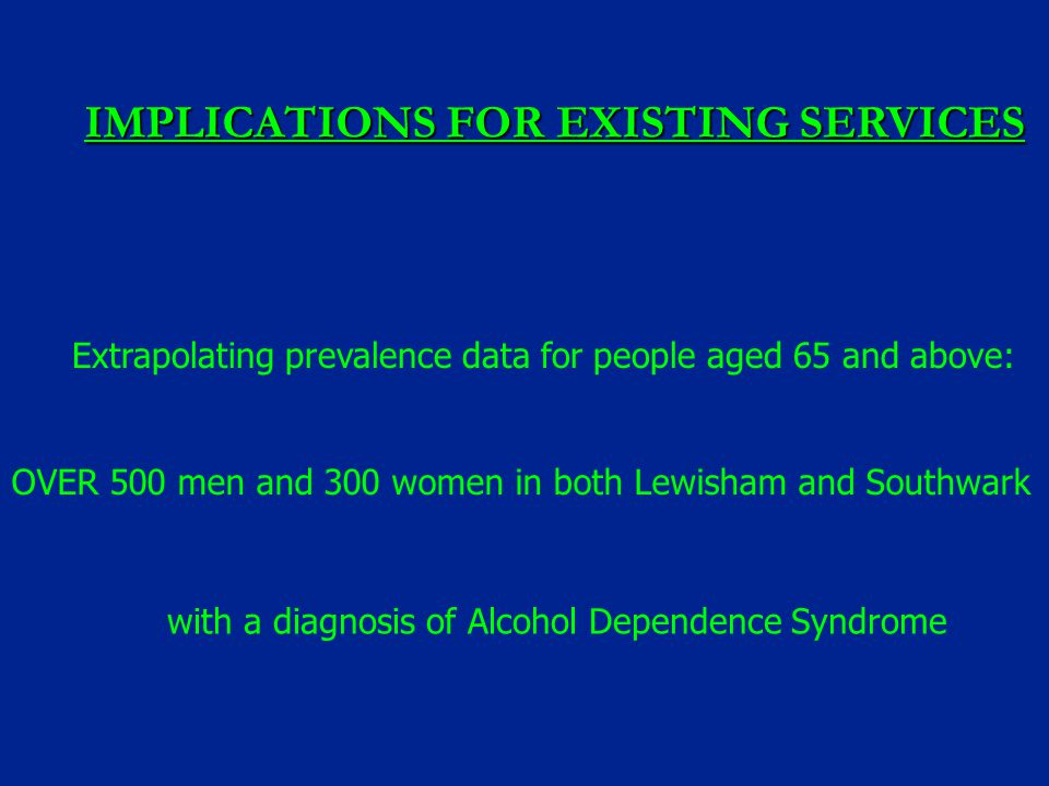IMPLICATIONS FOR EXISTING SERVICES Extrapolating prevalence data for people aged 65 and above: OVER 500 men and 300 women in both Lewisham and Southwa