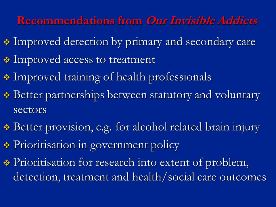 Recommendations from Our Invisible Addicts  Improved detection by primary and secondary care  Improved access to treatment  Improved training of health professionals  Better partnerships between statutory and voluntary sectors  Better provision, e.g.