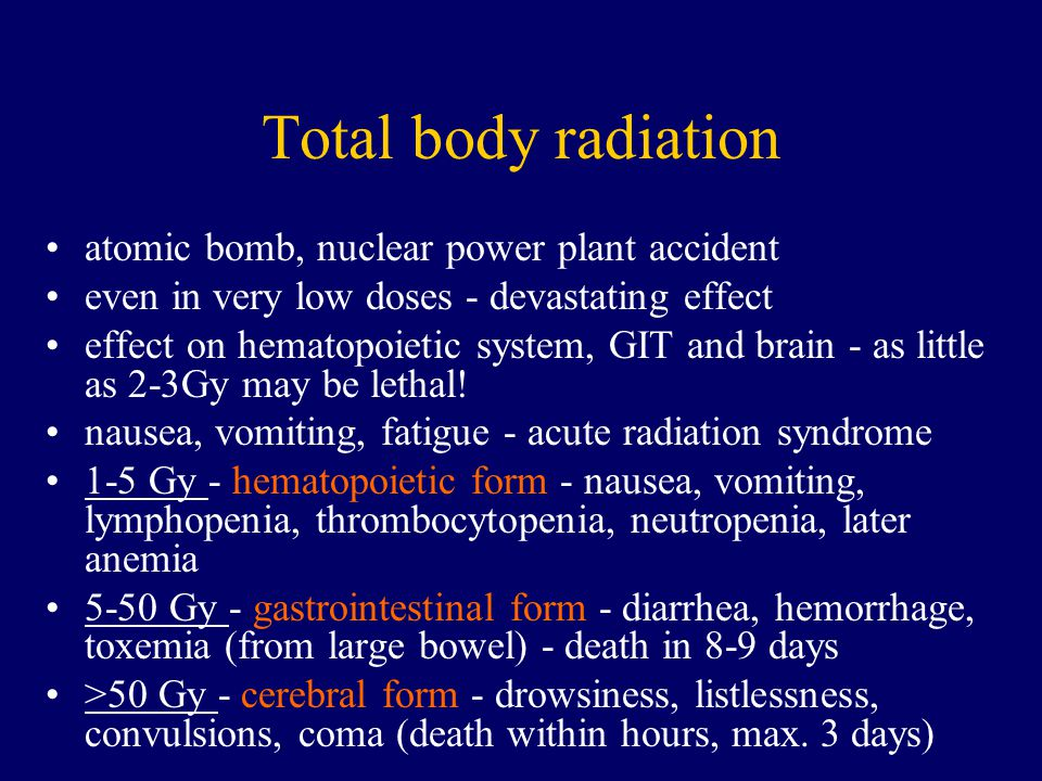 Total body radiation atomic bomb, nuclear power plant accident even in very low doses - devastating effect effect on hematopoietic system, GIT and bra