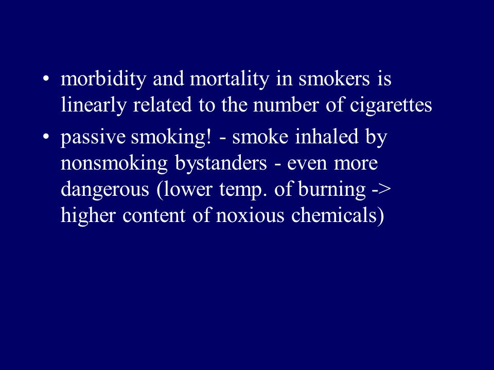 morbidity and mortality in smokers is linearly related to the number of cigarettes passive smoking! - smoke inhaled by nonsmoking bystanders - even mo