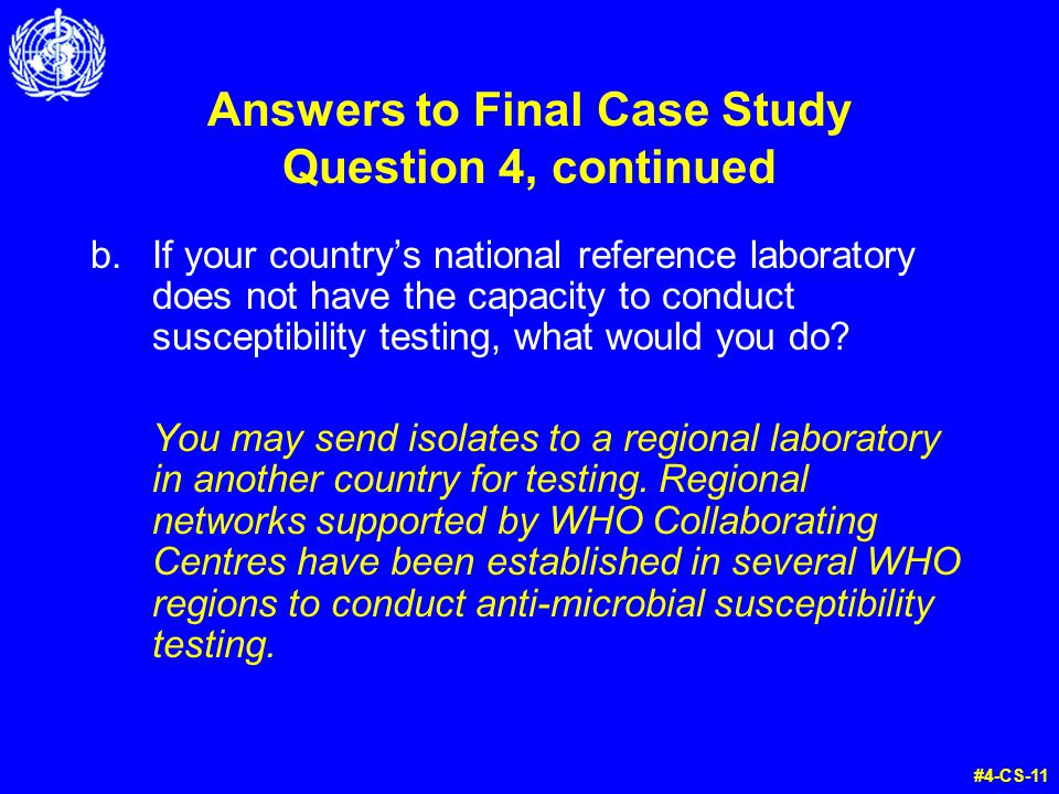 Answers to Final Case Study Question 4, continued b.If your country's national reference laboratory does not have the capacity to conduct susceptibility testing, what would you do.