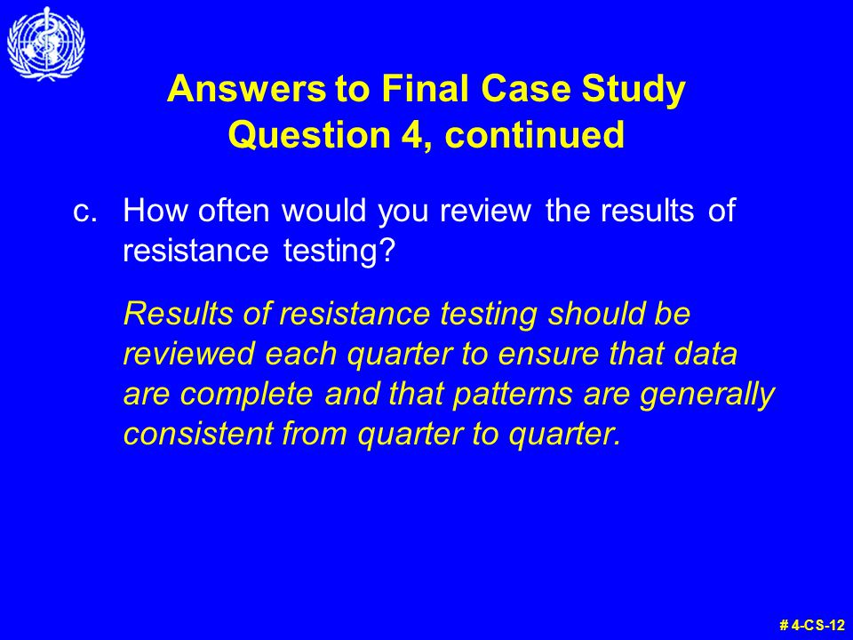 Answers to Final Case Study Question 4, continued # 4-CS-12 c.How often would you review the results of resistance testing.